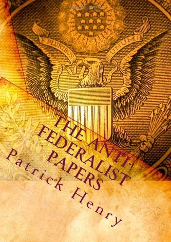 anti federalist paper The anti-federalist papers patrick henry (1736 - 1799.